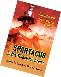 Spartacus in the Television Arena Essays on the Starz Series