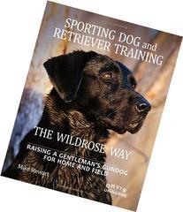 Sporting Dog and Retriever Training: The Wildrose Way: