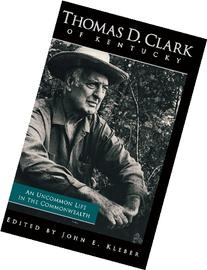 Thomas D. Clark of Kentucky: An Uncommon Life in the
