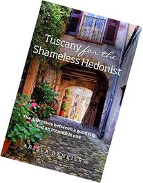 Tuscany for the Shameless Hedonist: Florence and Tuscany