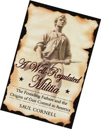 A Well-Regulated Militia: The Founding Fathers and the