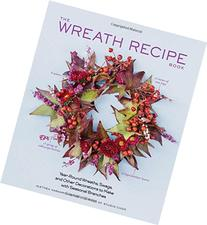 The Wreath Recipe Book: Year-Round Wreaths, Swags, and Other
