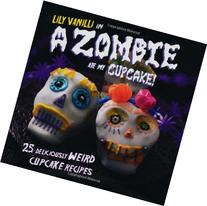 A Zombie Ate My Cupcake!: 25 Deliciously Weird Cupcake